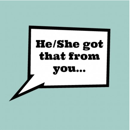 He/She got that from you…