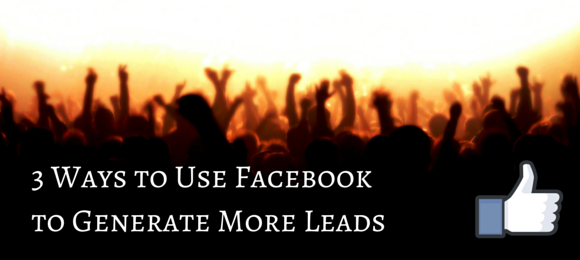 3 Ways To Use Facebook For Lead Generation