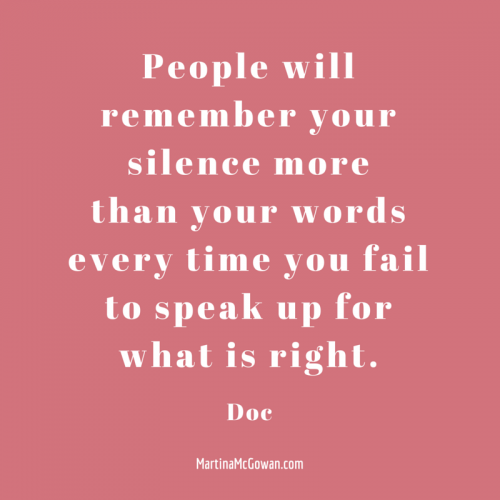 People will remember your silence more than your words every time you fail to speak up for justice Doc