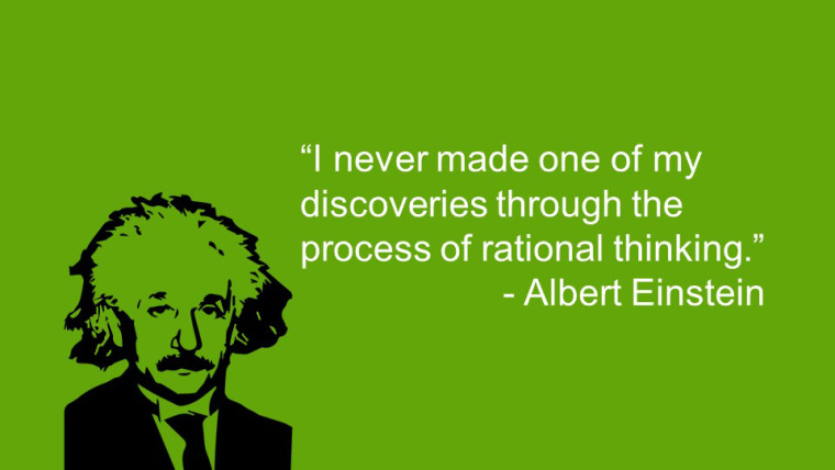 """I never made one of my discoveries through the process of rational thinking."" ―Albert Einstein"