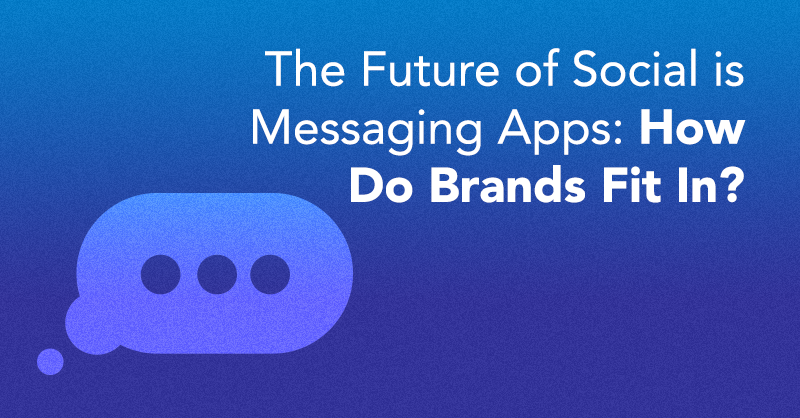 The Future Of Social Is Messaging Apps: How Do Brands Fit In?
