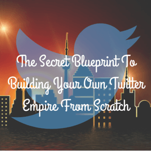 The Secret Blueprint To Building Your Own Twitter Empire From Scratch