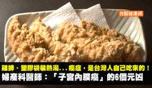 大塊雞排、塑膠袋裝熱湯...癌症,是台灣人自己吃來的!婦產科醫師:「子宮內膜癌」的6個元凶