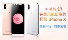 山寨小辣椒 S11,完美示範山寨的極致 iPhone X (笑到不行,吃飯別看)