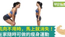 肌肉不用時,馬上就消失!在家隨時可做的瘦身運動
